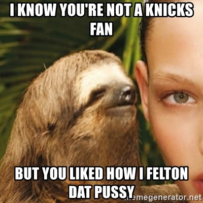 Whisper Sloth - I Know You're not a Knicks fan But you Liked How I FELTON Dat Pussy