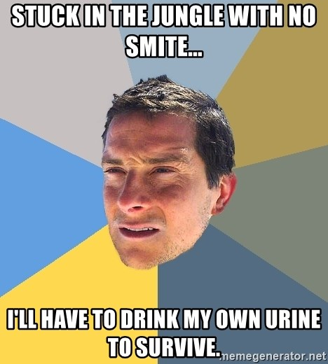 Bear Grylls - Stuck in the jungle with no smite... I'll have to drink my own urine to survive.