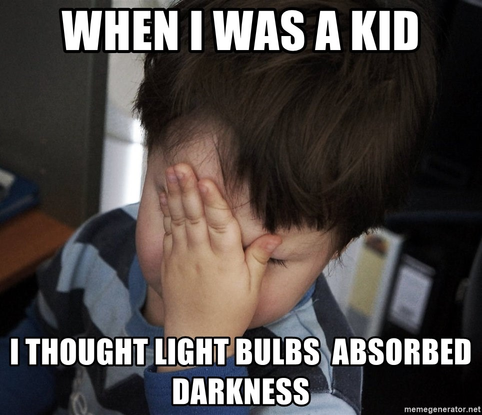 Confession Kid - When i was a kid i thought light bulbs  absorbed darkness