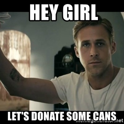 ryan gosling hey girl -  hey girl let's donate some cans