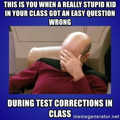 Picard facepalm  - THIS IS YOU WHEN A REALLY STUPID KID IN YOUR CLASS GOT AN EASY QUESTION WRONG  DURING TEST CORRECTIONS IN CLASS