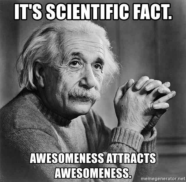 Albert Einstein - It's scientific facT. awesomeness attracts awesomeness.