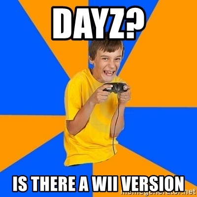 Annoying Gamer Kid - Dayz? is there a wii version
