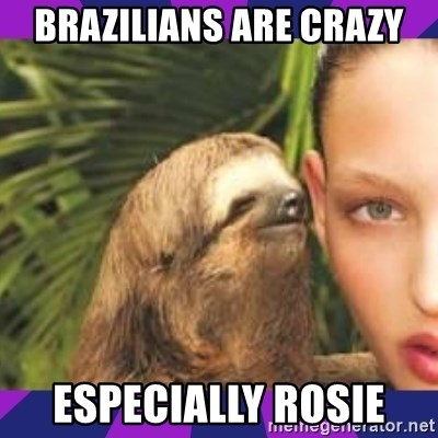 Perverted Whispering Sloth  - Brazilians are crazy Especially Rosie