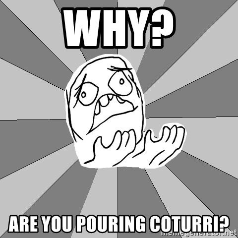 Whyyy??? - Why? are you pouring coturri?
