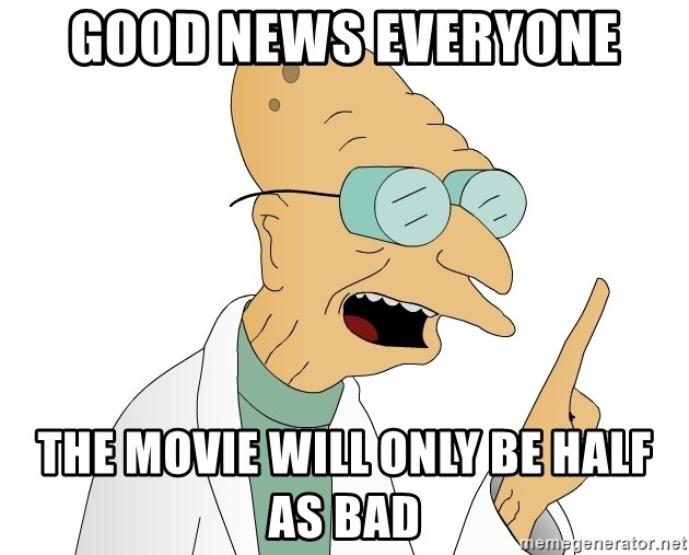 Good News Everyone - Good news everyone the movie will only be half as bad