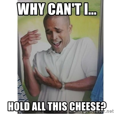 Why Can't I Hold All These?!?!? - Why Can't I... Hold all this cheese?