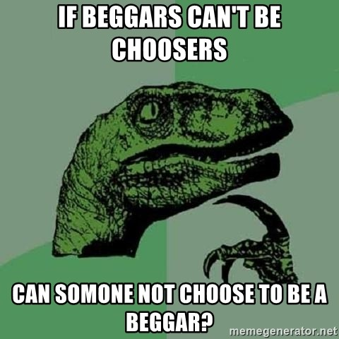 Philosoraptor - If Beggars can't be choosers Can somone not choose to be a beggar?