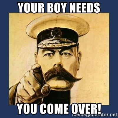 your country needs you - YOUR BOY NEEDS YOU COME OVER!