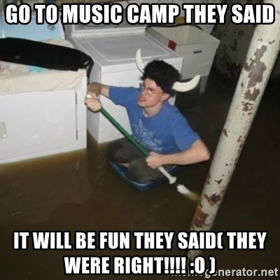 it'll be fun they say - Go to music camp they said it will be fun they said( they were right!!!! :O )