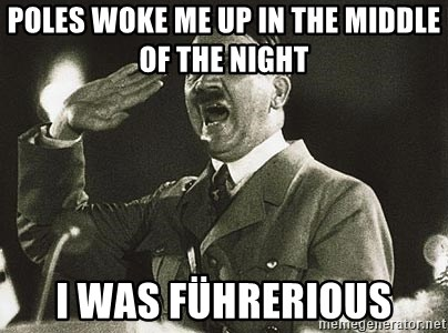 Adolf Hitler - POles woke me up in the middle of the night  i was Führerious