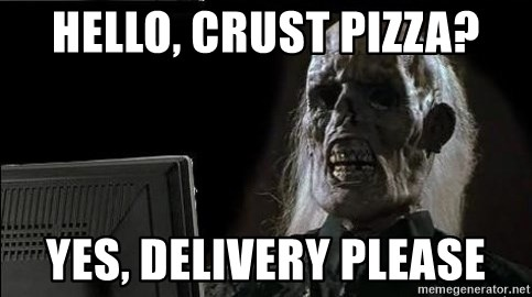 OP will surely deliver skeleton - HElLO, CRUST PIZZA? Yes, DELIVERY PLEASE