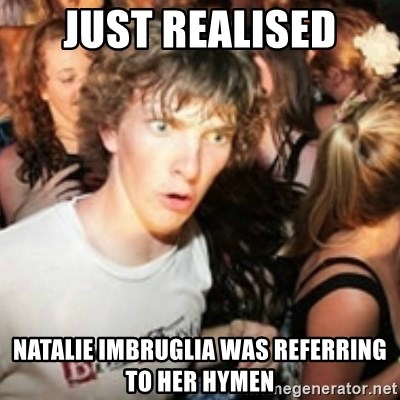 sudden realization guy - JUST REALISED nATALIE IMBRUGLIA WAS REFERRING TO HER HYMEN