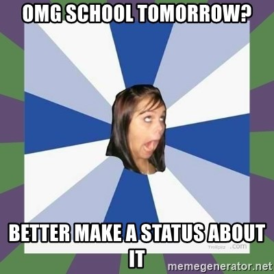 Annoying FB girl - OMG school TOMORROW? better make a status about it