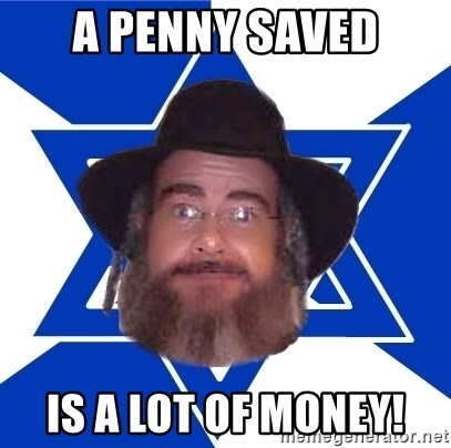 Advice Jew - A PENNY SAVED IS A LOT OF MONEY!