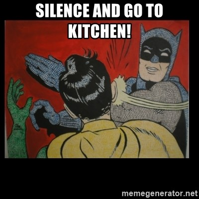 Batman Slappp - Silence and go to kitchen!