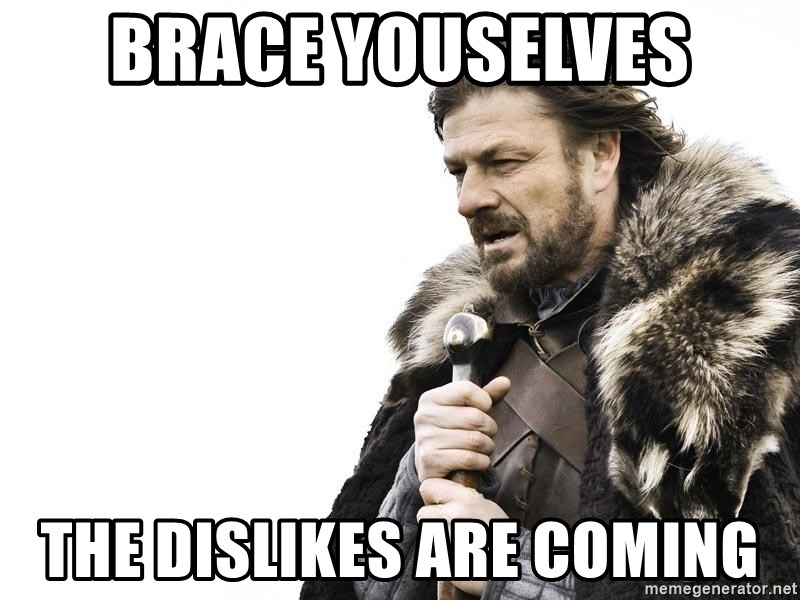 Winter is Coming - Brace Youselves The Dislikes Are coming
