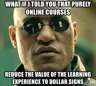 What if I told you / Matrix Morpheus - What if I told you that purely online courses reduce the value of the learning experience to dollar signs