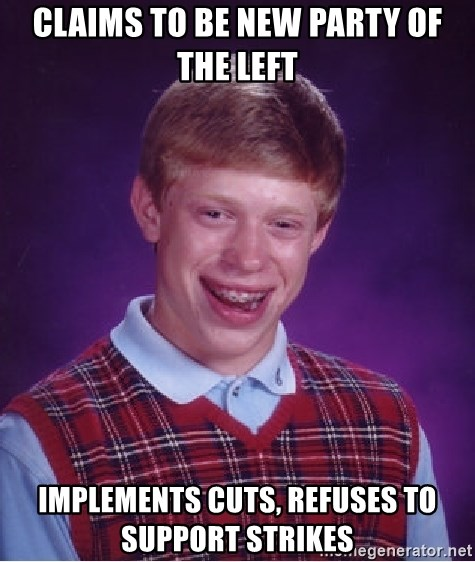 Bad Luck Brian - Claims to BE NEW pARTY OF THE LEFT IMPLEMENTS CUTS, REFUSES TO SUPPORT STRIKES