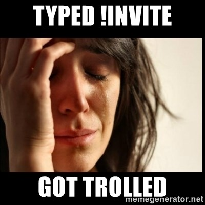 First World Problems - typed !invite got trolled