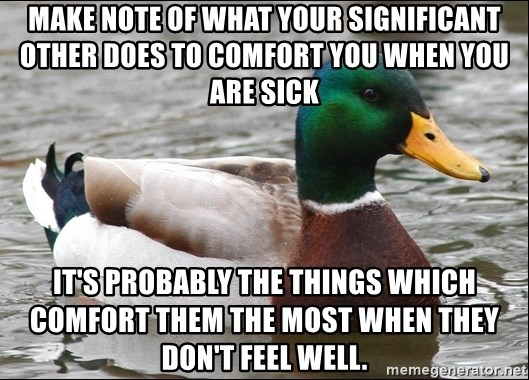 Actual Advice Mallard 1 - Make note of what your significant other does to comfort you when you are sick it's probably the things which comfort them the most when they don't feel well.