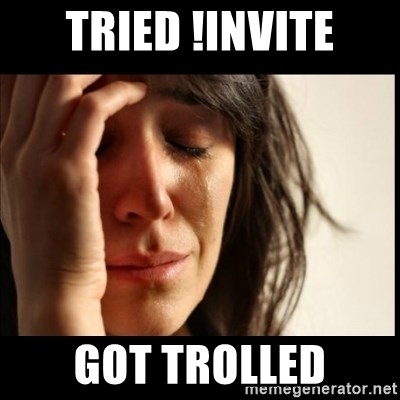 First World Problems - TRIED !INVITE got trolled