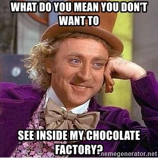Willy Wonka - What do you mean you don't want to see inside my chocolate factory?