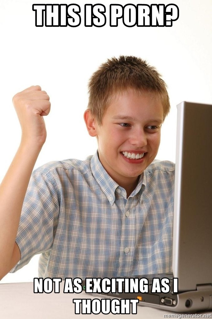 First Day on the internet kid - this is porn? not as exciting as i thought