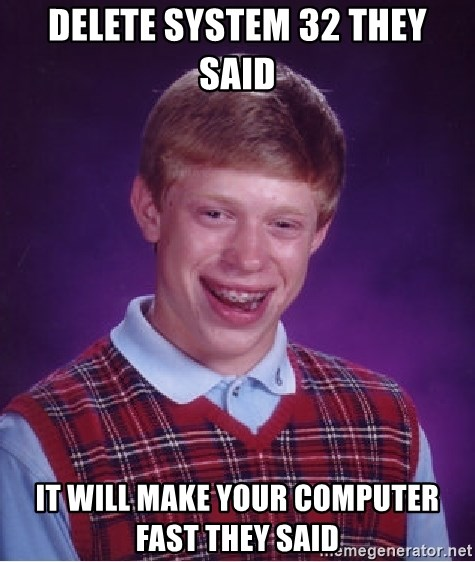 Bad Luck Brian - delete system 32 they said  it will make your computer fast they said