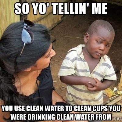 you mean to tell me black kid - So yo' tellin' me You use clean water to clean cups you were drinking clean water from