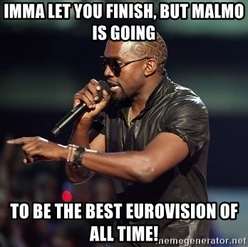 Kanye - Imma let you finish, but malmo is going  to be the best eurovision of all time!