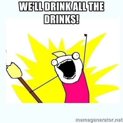 All the things - we'll drink all the drinks!