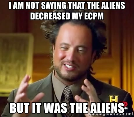 Ancient Aliens - I am not saying that the aliens decreased my eCpm but it was the aliens