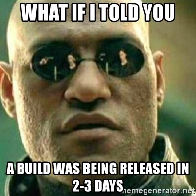 What If I Told You - What if i told you a build was being released in 2-3 days