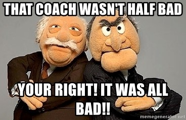 Statler_and_Waldorf - That coach wasn't half bad Your right! it was all bad!!
