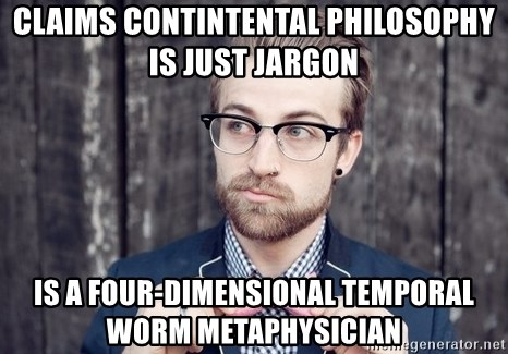 Scumbag Analytic Philosopher - Claims contintental philosophy is just jargon is a four-dimensional temporal worm metaphysician
