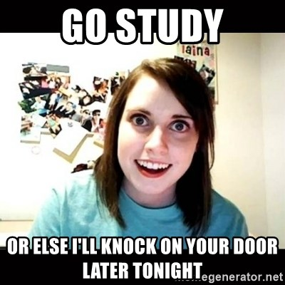 Psycho Stalker Girlfriend - Go study or else i'll knock on your door later tonight
