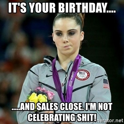 McKayla Maroney Not Impressed - IT'S YOUR BIRTHDAY.... .....AND SALES CLOSE. I'M NOT CELEBRATING SHIT!