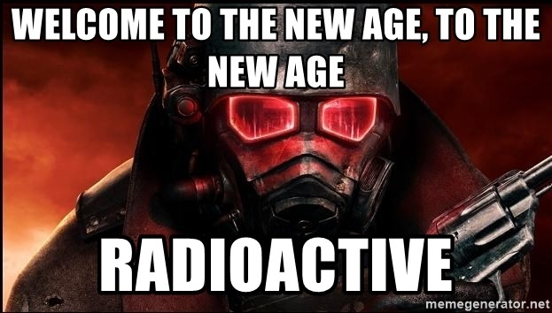 Fallout  - WELCOME TO THE NEW AGE, TO THE NEW AGE RADIOACTIVE