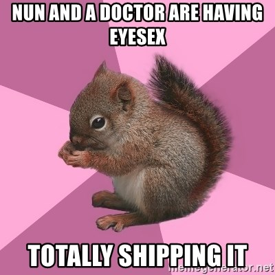 Shipper Squirrel - nun and a doctor are having eyesex totally shipping it