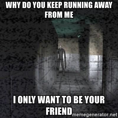 Slender game - WHY DO YOU KEEP RUNNING AWAY FROM ME I ONLY WANT TO BE YOUR FRIEND