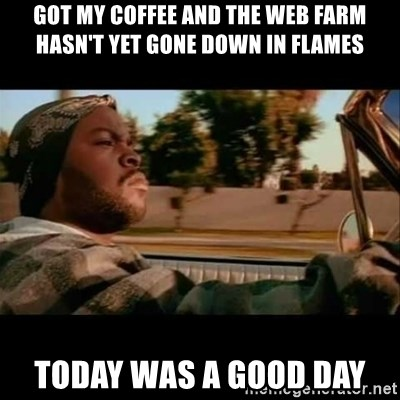 Ice Cube- Today was a Good day - got my coffee and the web farm hasn't yet gone down in flames Today was a good day