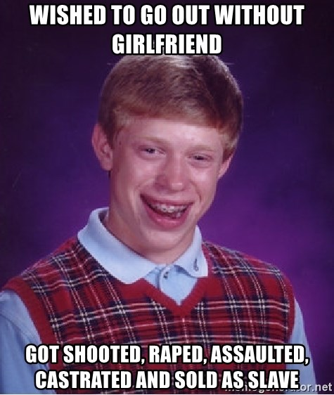 Bad Luck Brian - wished to go out without girlfriend got shooted, raped, assaulted, castrated and sold as slave