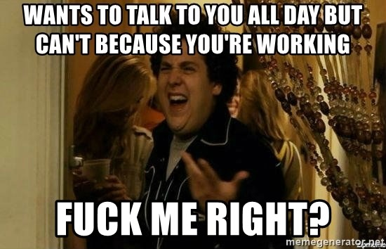 Fuck me right - Wants to talk to you all day but can't because you're working Fuck me right?