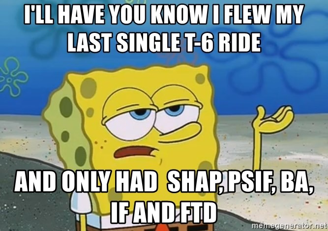 I'll have you know Spongebob - I'll have you know i flew my last single t-6 ride and only had  SHAP, pSIF, BA, IF and FTD