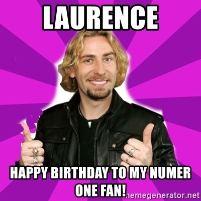 chad kroeger - laurence happy birthday to my numer one fan!