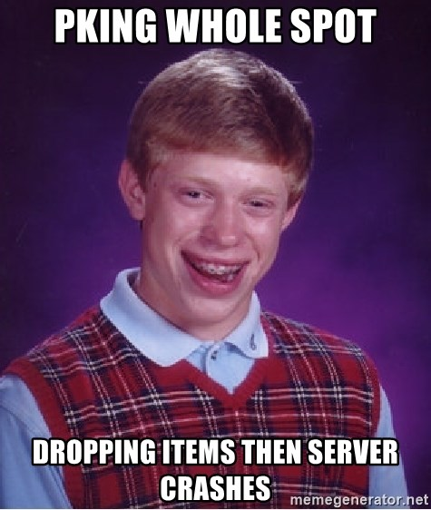 Bad Luck Brian - PKING WHOLE SPOT DROPPING ITEMS THEN SERVER CRASHES