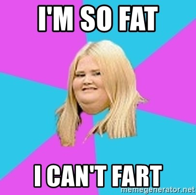 Fat Girl - I'M SO FAT  I CAN'T FART