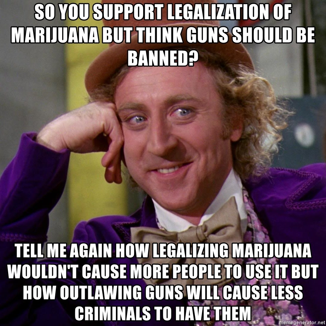 Willy Wonka - So you support legalization of marijuana but think guns should be banned? tell me again how legalizing marijuana wouldn't cause more people to use it but how outlawing guns will cause less criminals to have them