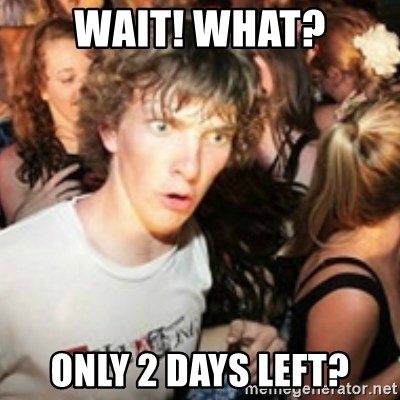 sudden realization guy - Wait! What? Only 2 Days left?